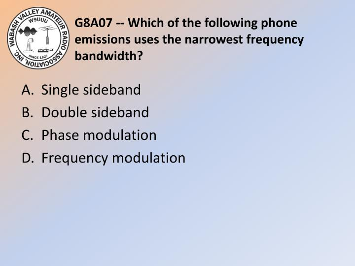 G8A07 -- Which of the following phone emissions uses the narrowest frequency bandwidth?