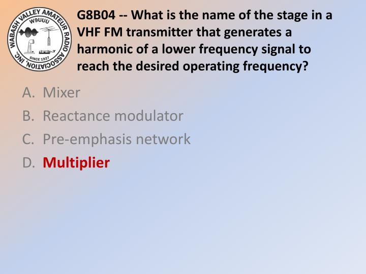 G8B04 -- What is the name of the stage in a VHF FM transmitter that generates a harmonic of a lower frequency signal to reach the desired operating frequency?
