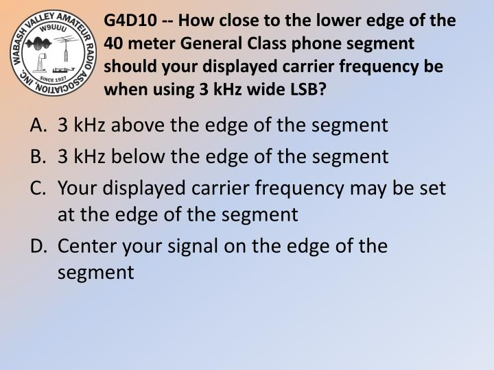 G4D10 -- How close to the lower edge of the 40 meter General Class phone segment should your displayed carrier frequency be when using 3 kHz wide LSB?