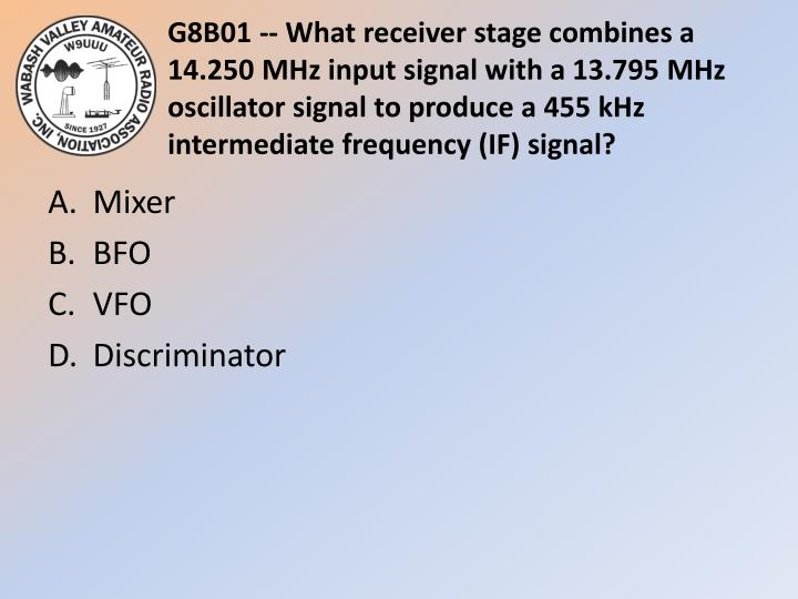 G8B01 -- What receiver stage combines a 14.250 MHz input signal with a 13.795 MHz oscillator signal to produce a 455 kHz intermediate frequency (IF) signal?