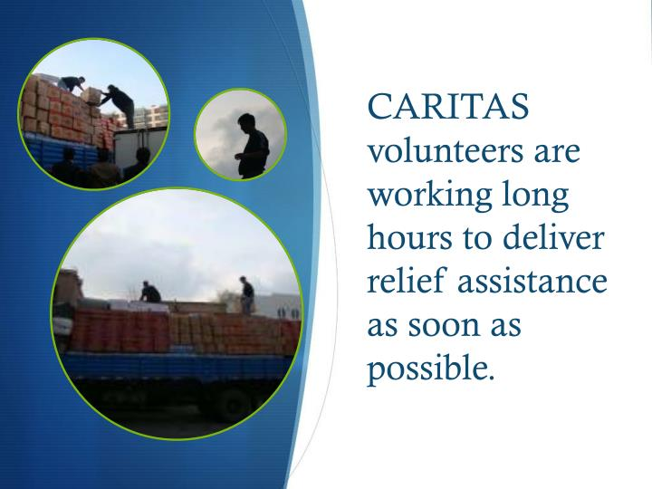 CARITAS volunteers are working long hours to deliver relief assistance as soon as possible.