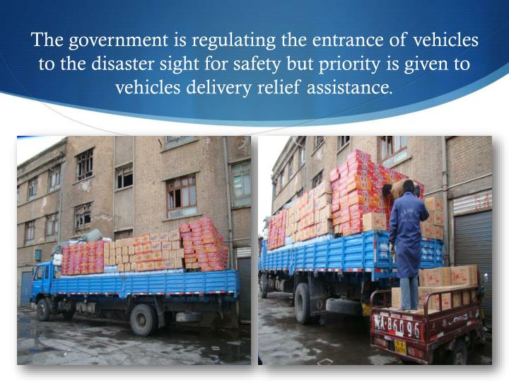 The government is regulating the entrance of vehicles to the disaster sight for safety but priority is given to vehicles delivery relief assistance.