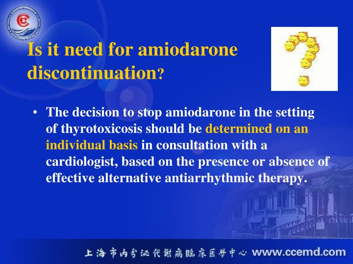 The decision to stop amiodarone in the setting  of thyrotoxicosis should be