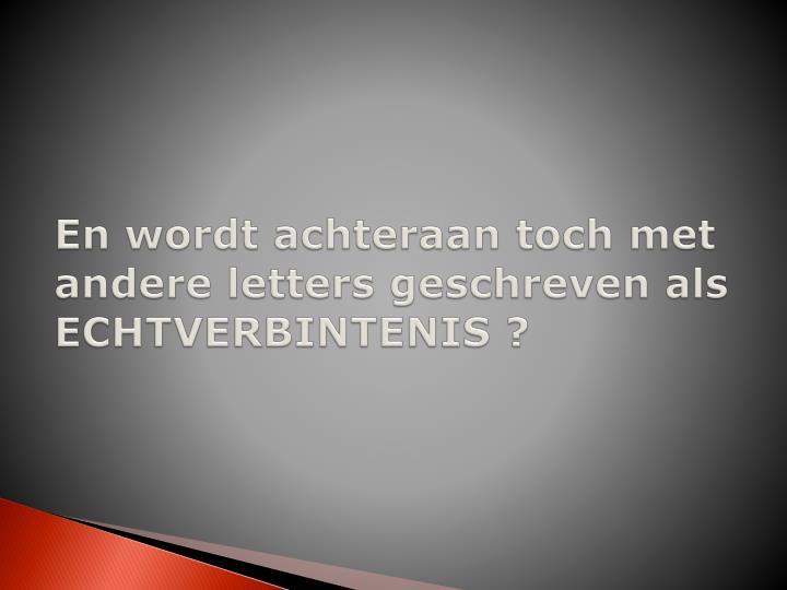 En wordt achteraan toch met andere letters geschreven als ECHTVERBINTENIS ?
