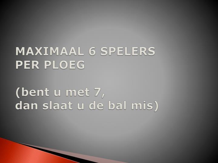 MAXIMAAL 6 SPELERS