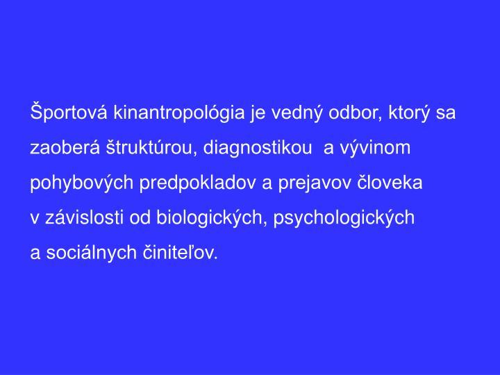 Športová kinantropológia je vedný odbor, ktorý sa zaoberá štruktúrou, diagnostikou  avývinom pohybových predpokladov aprejavov človeka vzávislosti od biologických, psychologických asociálnych činiteľov.