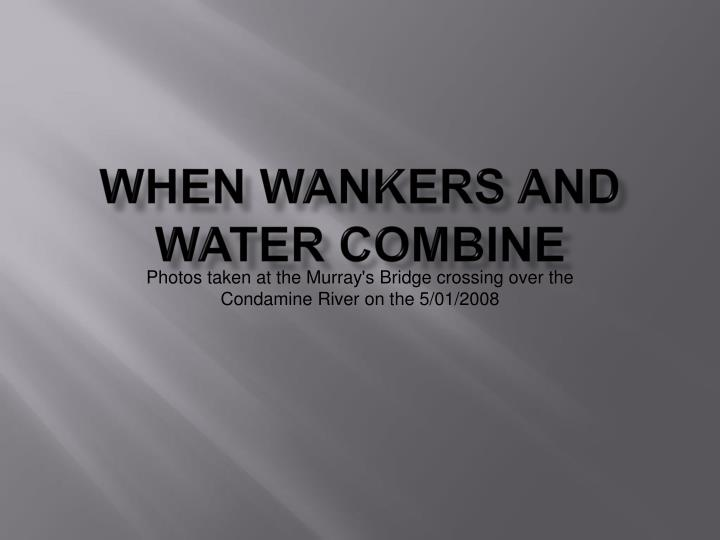 when wankers and water combine n.