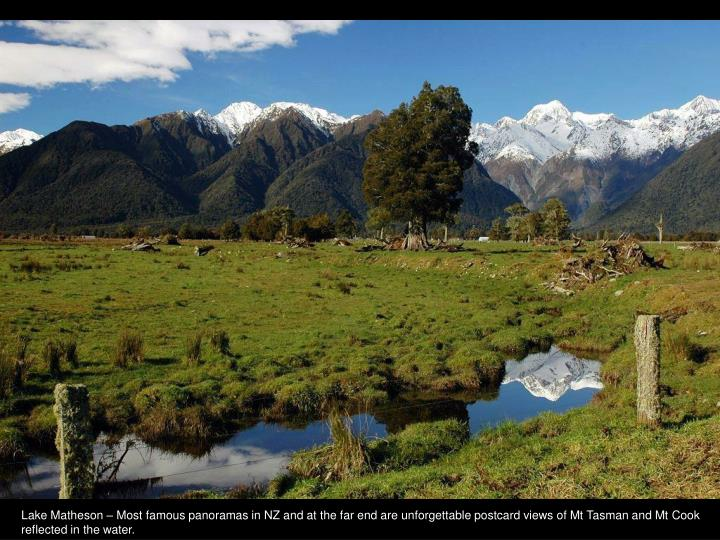 Lake Matheson – Most famous panoramas in NZ and at the far end are unforgettable postcard views of Mt Tasman and Mt Cook reflected in the water.