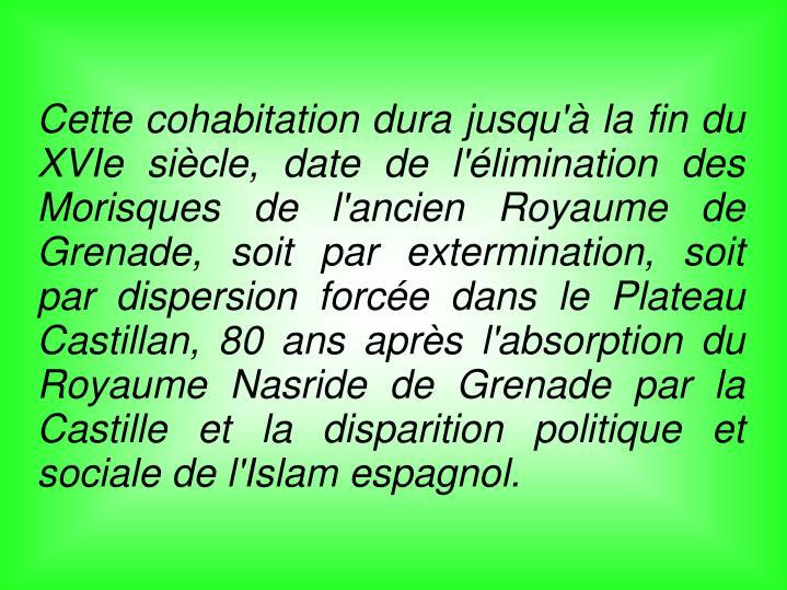 Cette cohabitation dura jusqu'à la fin du XVIe siècle, date de l'élimination des Morisques de l'ancien Royaume de Grenade, soit par extermination, soit par dispersion forcée dans le Plateau Castillan, 80 ans après l'absorption du Royaume Nasride de Grenade par la Castille et la disparition politique et sociale de l'Islam espagnol.