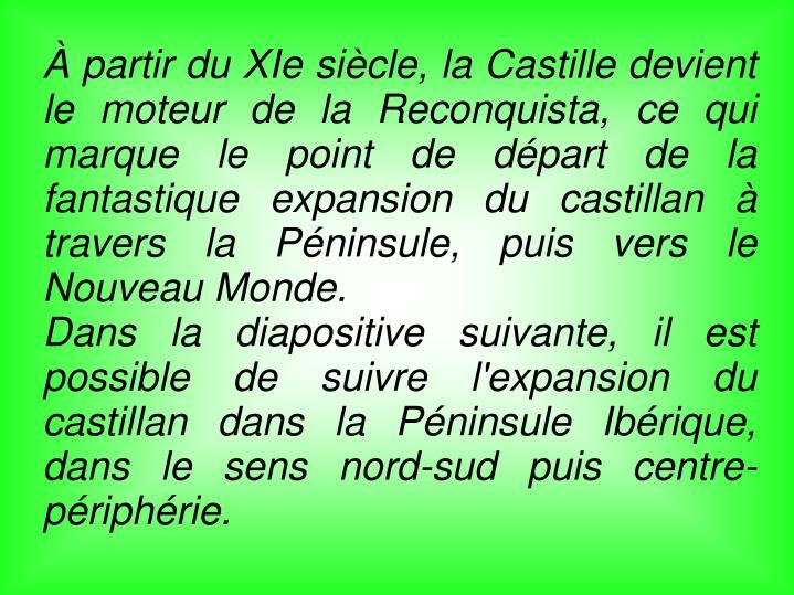 À partir du XIe siècle, la Castille devient le moteur de la Reconquista, ce qui marque le point de départ de la fantastique expansion du castillan à travers la Péninsule, puis vers le Nouveau Monde.