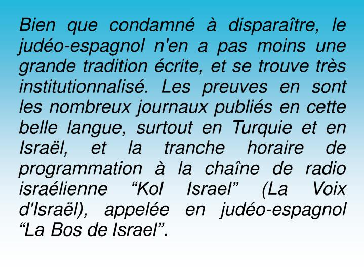 """Bien que condamné à disparaître, le judéo-espagnol n'en a pas moins une grande tradition écrite, et se trouve très institutionnalisé. Les preuves en sont les nombreux journaux publiés en cette belle langue, surtout en Turquie et en Israël, et la tranche horaire de programmation à la chaîne de radio israélienne """"Kol Israel"""" (La Voix d'Israël), appelée en judéo-espagnol """"La Bos de Israel""""."""
