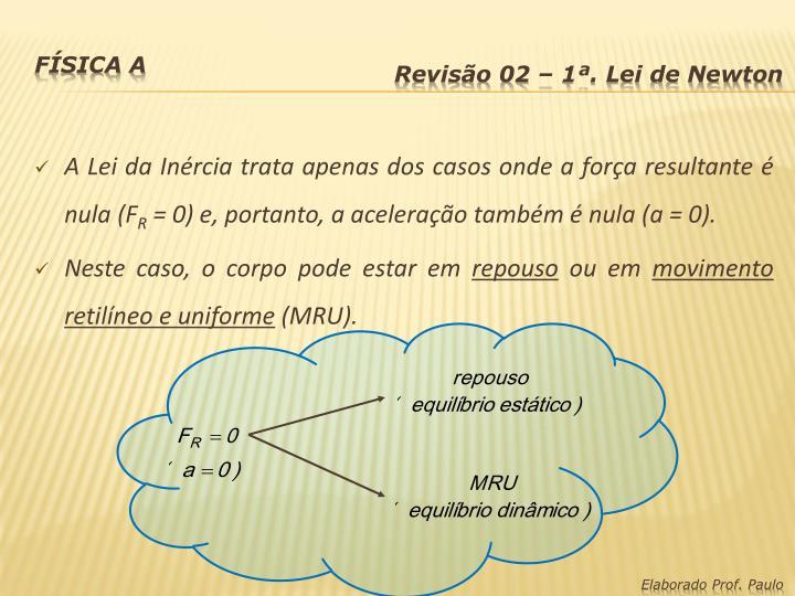 A Lei da Inércia trata apenas dos casos onde a força resultante é nula (F