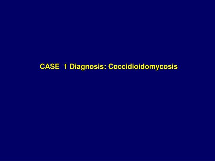 CASE  1 Diagnosis: Coccidioidomycosis