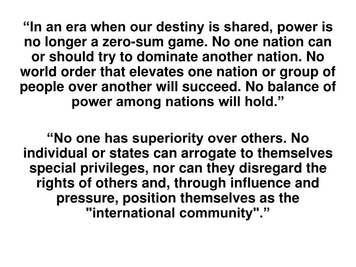 """""""In an era when our destiny is shared, power is no longer a zero-sum game. No one nation can or should try to dominate another nation. No world order that elevates one nation or group of people over another will succeed. No balance of power among nations will hold."""""""
