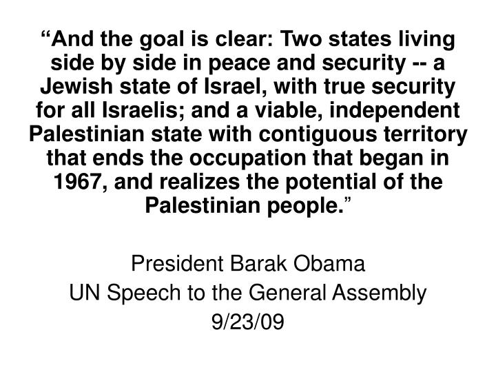 """""""And the goal is clear: Two states living side by side in peace and security -- a Jewish state of Israel, with true security for all Israelis; and a viable, independent Palestinian state with contiguous territory that ends the occupation that began in 1967, and realizes the potential of the Palestinian people."""