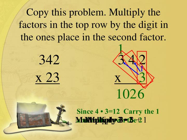 Copy this problem. Multiply the factors in the top row by the digit in the ones place in the second ...