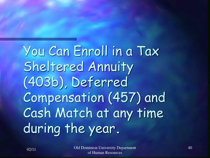 You Can Enroll in a Tax Sheltered Annuity (403b), Deferred Compensation (457) and Cash Match at any time during the year