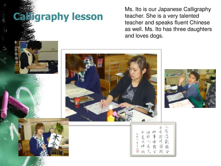 Ms. Ito is our Japanese Calligraphy teacher. She is a very talented teacher and speaks fluent Chinese as well. Ms. Ito has three daughters and loves dogs.