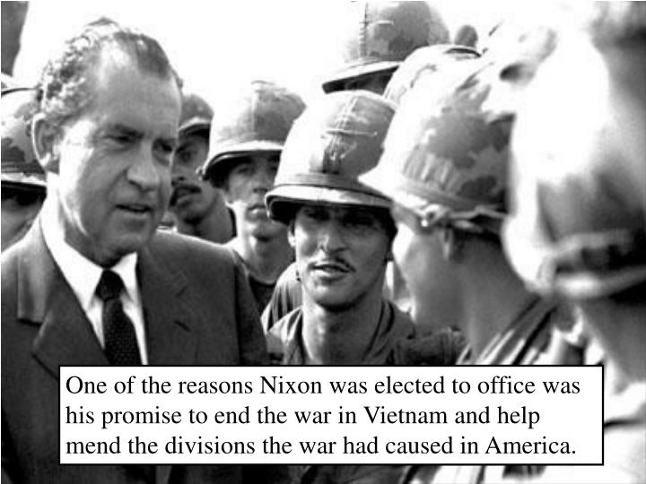 One of the reasons Nixon was elected to office was his promise to end the war in Vietnam and help mend the divisions the war had caused in America.