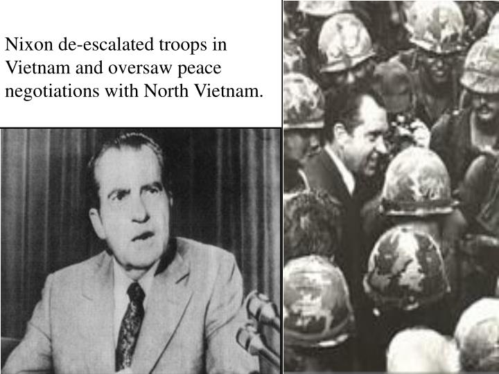 Nixon de-escalated troops in Vietnam and oversaw peace negotiations with North Vietnam.