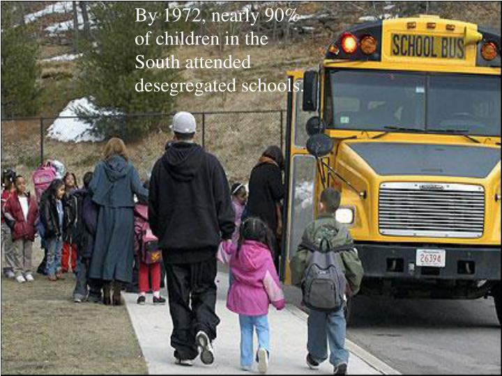 By 1972, nearly 90% of children in the South attended desegregated schools.