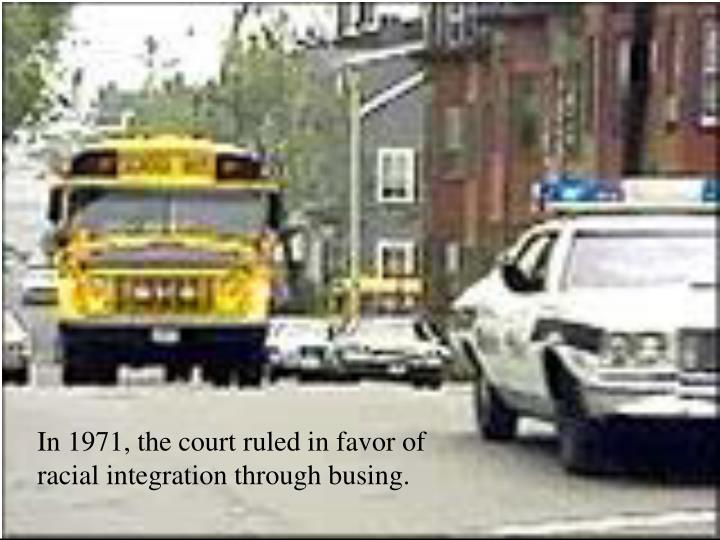 In 1971, the court ruled in favor of racial integration through busing.