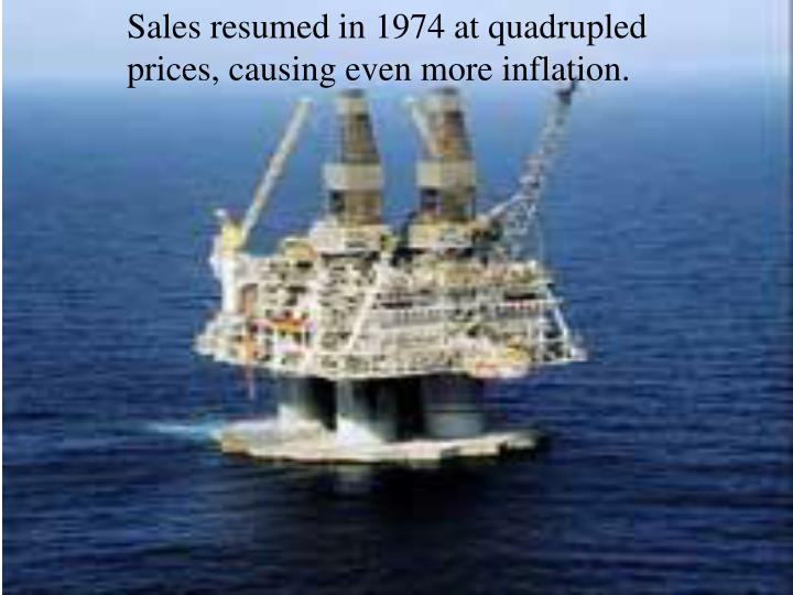 Sales resumed in 1974 at quadrupled prices, causing even more inflation.