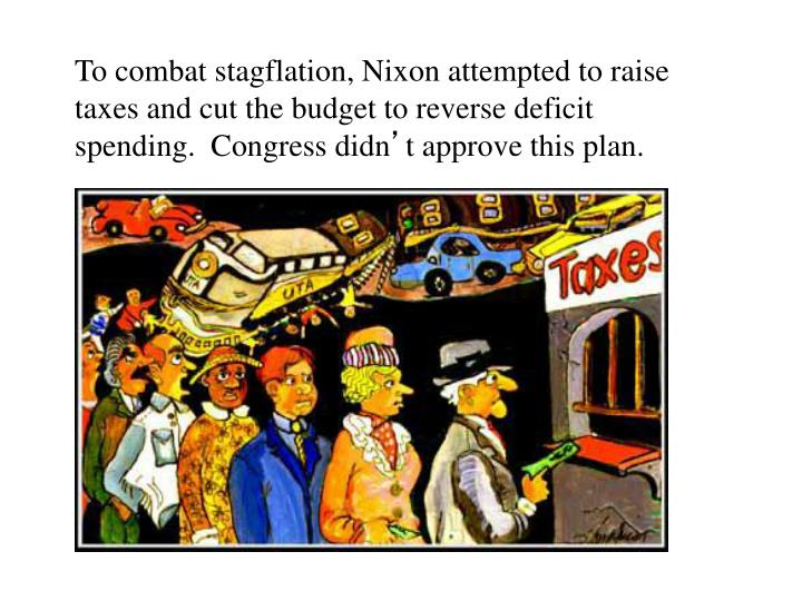 To combat stagflation, Nixon attempted to raise taxes and cut the budget to reverse deficit spending.  Congress didn