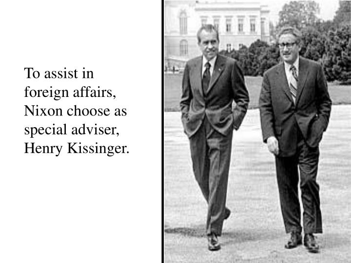 To assist in foreign affairs, Nixon choose as special adviser, Henry Kissinger.