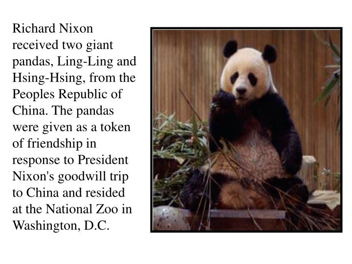 Richard Nixon received two giant pandas, Ling-Ling and Hsing-Hsing, from the Peoples Republic of China. The pandas were given as a token of friendship in response to President Nixon's goodwill trip to China and resided at the National Zoo in Washington, D.C.
