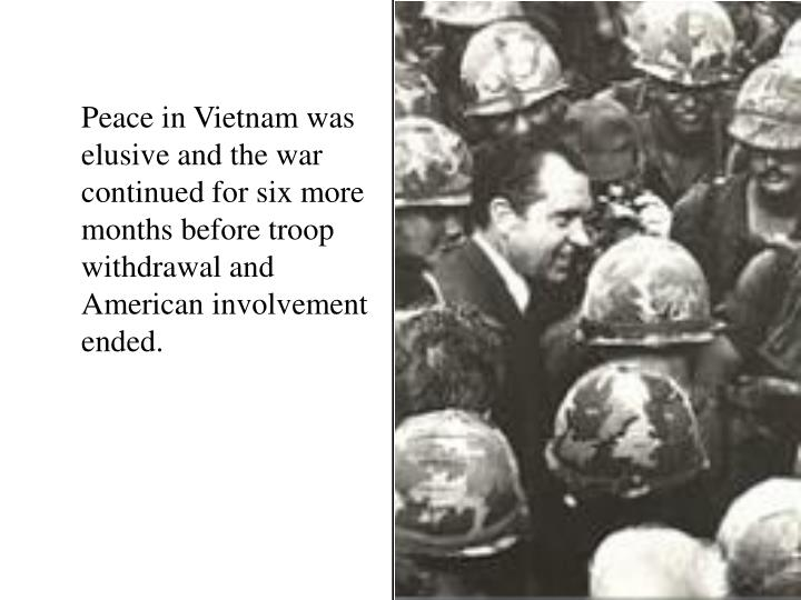 Peace in Vietnam was elusive and the war continued for six more months before troop withdrawal and American involvement ended.