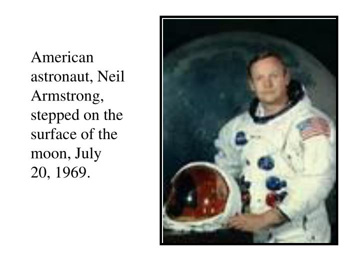 American astronaut, Neil Armstrong, stepped on the surface of the moon, July 20, 1969.