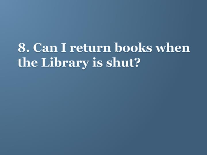8. Can I return books when the Library is shut?