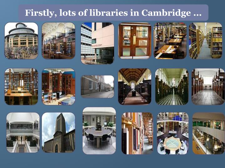 Firstly, lots of libraries in Cambridge ...