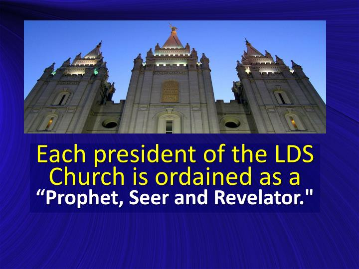 Each president of the LDS Church is ordained as a
