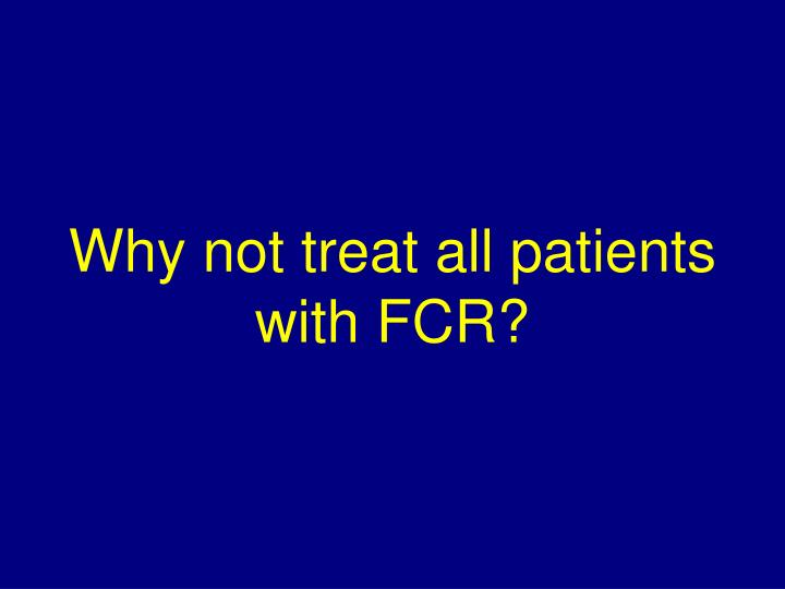 Why not treat all patients with FCR?