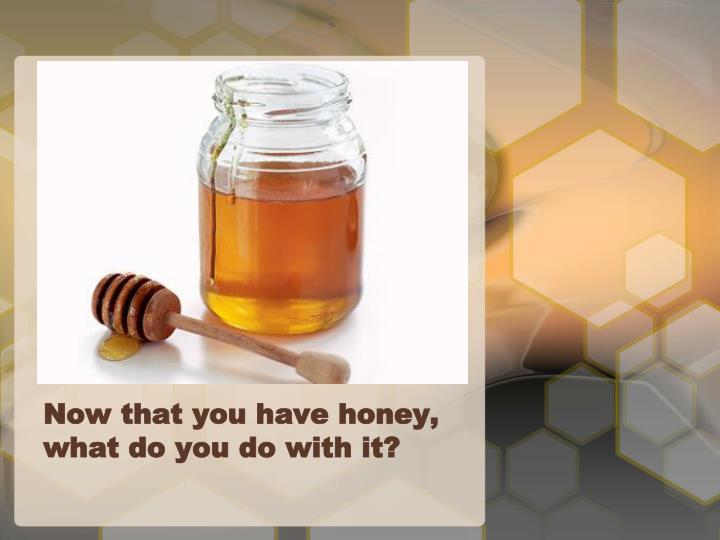 Now that you have honey what do you do with it