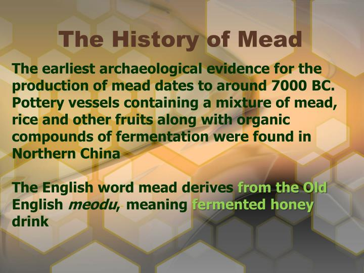 The earliest archaeological evidence for the production of mead dates to around 7000 BC. Pottery vessels containing a mixture of mead, rice and other fruits along with organic compounds of fermentation were found in Northern China