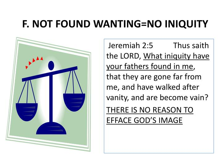 F. NOT FOUND WANTING=NO INIQUITY
