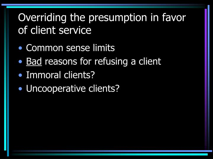 Overriding the presumption in favor of client service