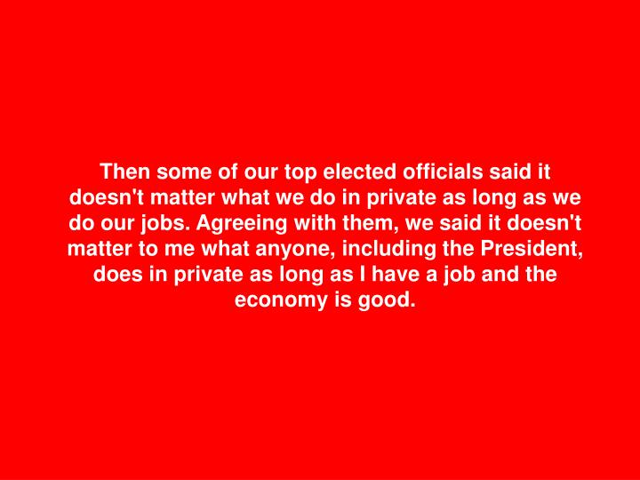 Then some of our top elected officials said it doesn't matter what we do in private as long as we do our jobs. Agreeing with them, we said it doesn't