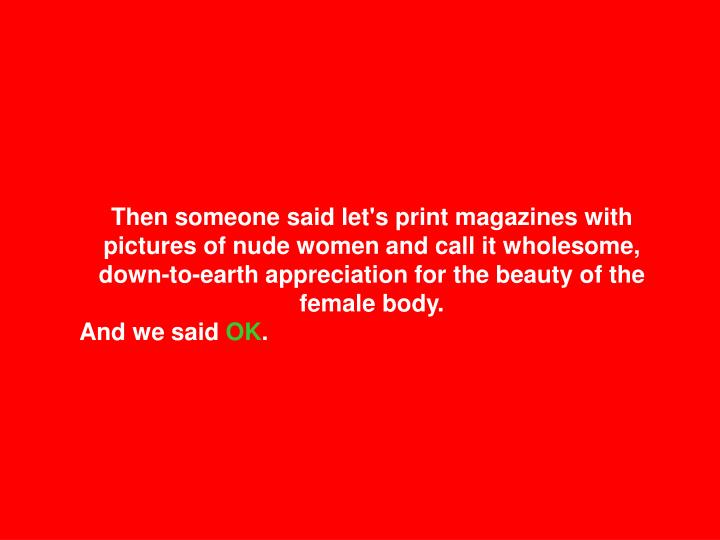 Then someone said let's print magazines with pictures of nude women and call it wholesome, down-to-earth appreciation for the beauty of the female body.