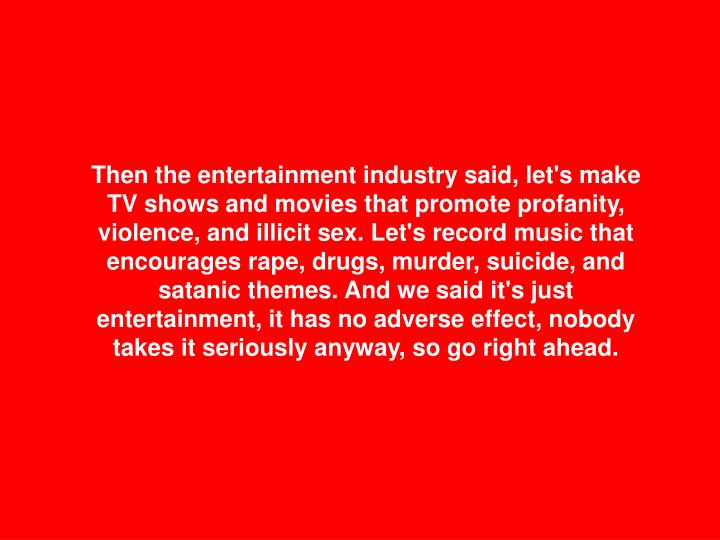 Then the entertainment industry said, let's make TV shows and movies that promote profanity, violence, and illicit sex. Let's record music that