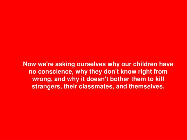 Now we're asking ourselves why our children have no conscience, why they don't know right from wrong, and why it doesn't bother them to kill