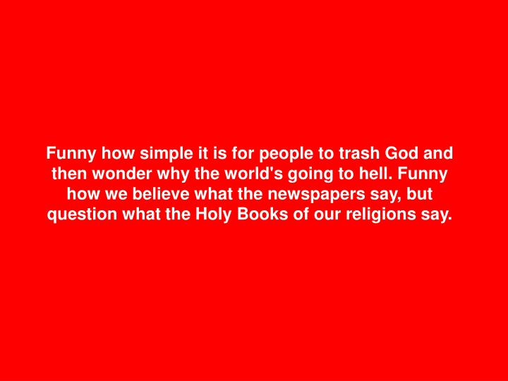 Funny how simple it is for people to trash God and then wonder why the world's going to hell. Funny how we believe what the newspapers say, but