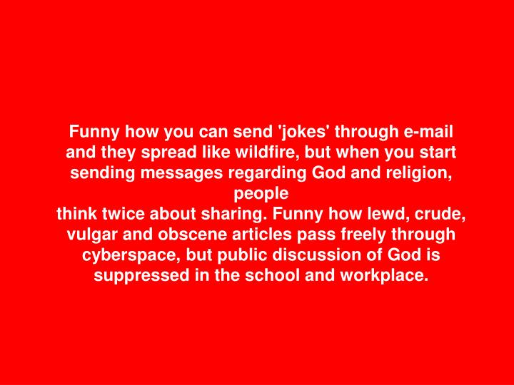 Funny how you can send 'jokes' through e-mail and they spread like wildfire, but when you start sending messages regarding God and religion, people