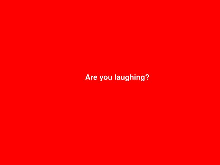 Are you laughing?