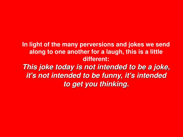 In light of the many perversions and jokes we send along to one another for a laugh, this is a littl...