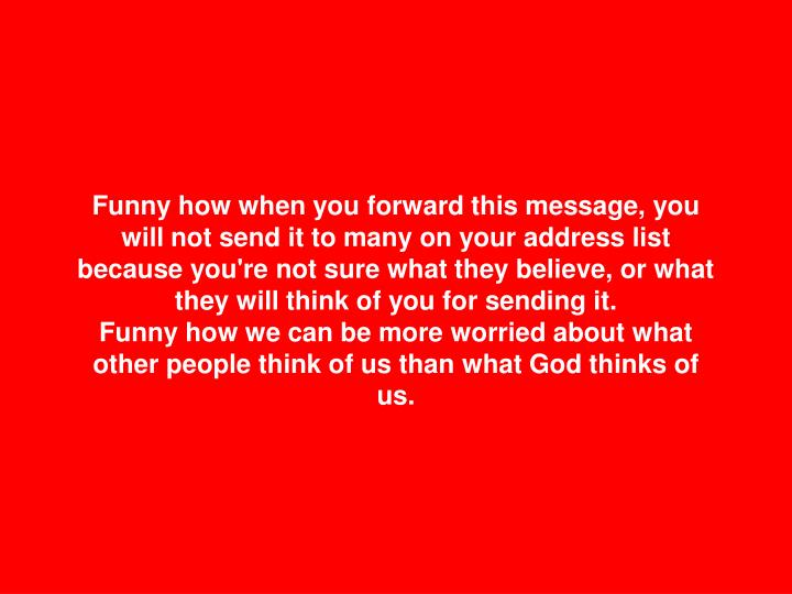 Funny how when you forward this message, you will not send it to many on your address list because you're not sure what they believe, or what they will think of you for sending it.