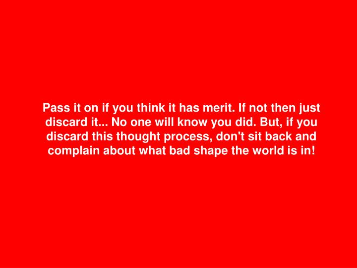 Pass it on if you think it has merit. If not then just discard it... No one will know you did. But, if you discard this thought process, don't sit back and complain about what bad shape the world is in!